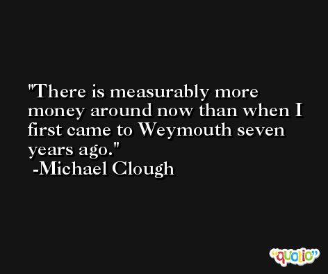 There is measurably more money around now than when I first came to Weymouth seven years ago. -Michael Clough