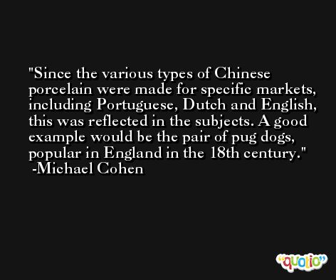Since the various types of Chinese porcelain were made for specific markets, including Portuguese, Dutch and English, this was reflected in the subjects. A good example would be the pair of pug dogs, popular in England in the 18th century. -Michael Cohen