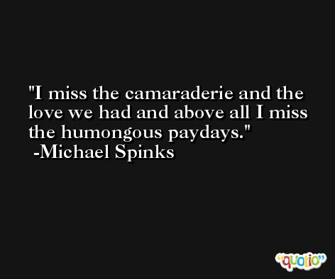 I miss the camaraderie and the love we had and above all I miss the humongous paydays. -Michael Spinks