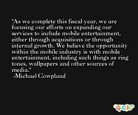 As we complete this fiscal year, we are focusing our efforts on expanding our services to include mobile entertainment, either through acquisitions or through internal growth. We believe the opportunity within the mobile industry is with mobile entertainment, including such things as ring tones, wallpapers and other sources of media. -Michael Cowpland