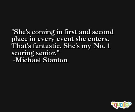 She's coming in first and second place in every event she enters. That's fantastic. She's my No. 1 scoring senior. -Michael Stanton