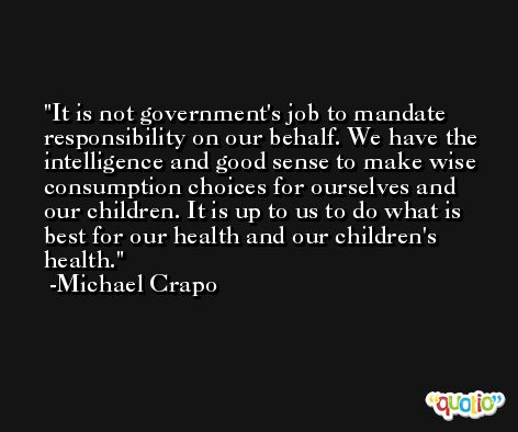 It is not government's job to mandate responsibility on our behalf. We have the intelligence and good sense to make wise consumption choices for ourselves and our children. It is up to us to do what is best for our health and our children's health. -Michael Crapo