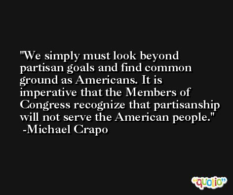 We simply must look beyond partisan goals and find common ground as Americans. It is imperative that the Members of Congress recognize that partisanship will not serve the American people. -Michael Crapo