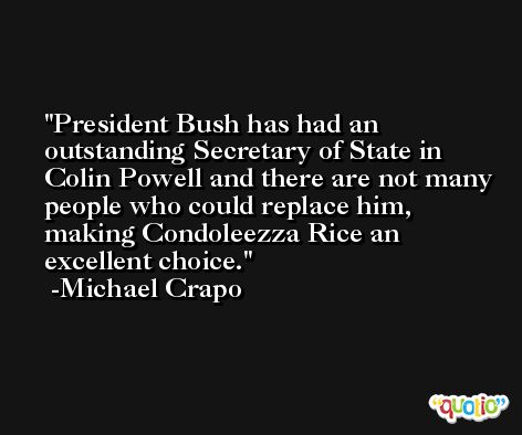 President Bush has had an outstanding Secretary of State in Colin Powell and there are not many people who could replace him, making Condoleezza Rice an excellent choice. -Michael Crapo