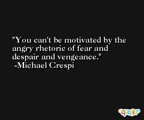 You can't be motivated by the angry rhetoric of fear and despair and vengeance. -Michael Crespi