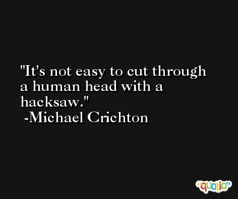 It's not easy to cut through a human head with a hacksaw. -Michael Crichton