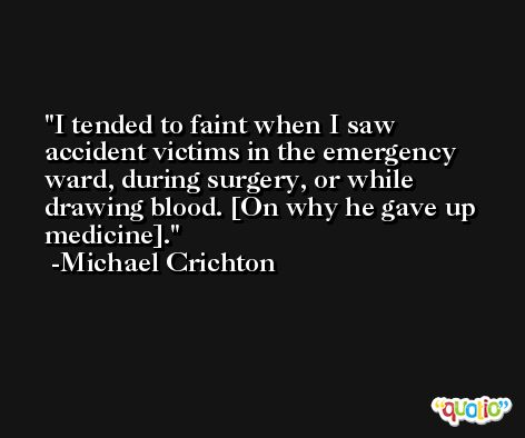 I tended to faint when I saw accident victims in the emergency ward, during surgery, or while drawing blood. [On why he gave up medicine]. -Michael Crichton