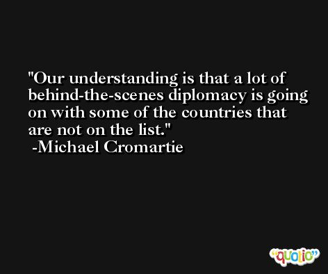 Our understanding is that a lot of behind-the-scenes diplomacy is going on with some of the countries that are not on the list. -Michael Cromartie