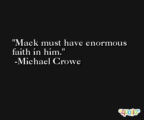 Mack must have enormous faith in him. -Michael Crowe