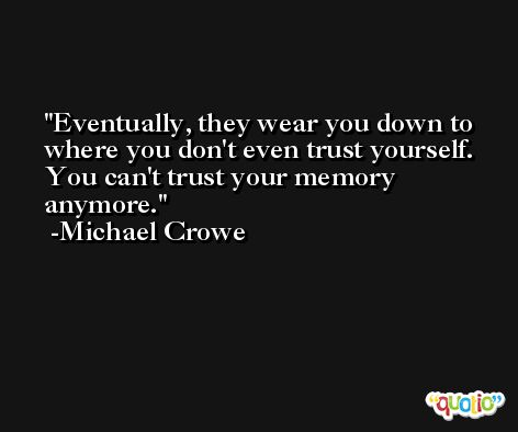 Eventually, they wear you down to where you don't even trust yourself. You can't trust your memory anymore. -Michael Crowe