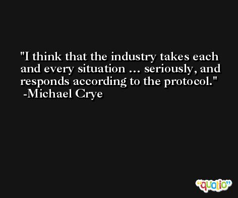 I think that the industry takes each and every situation … seriously, and responds according to the protocol. -Michael Crye
