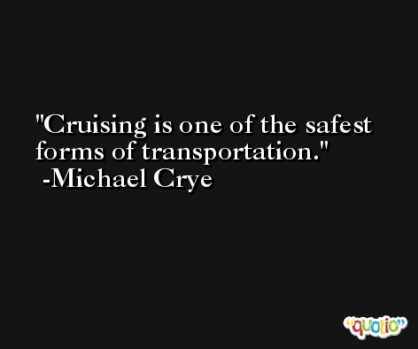 Cruising is one of the safest forms of transportation. -Michael Crye