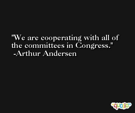 We are cooperating with all of the committees in Congress. -Arthur Andersen