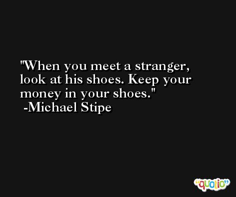 When you meet a stranger, look at his shoes. Keep your money in your shoes. -Michael Stipe