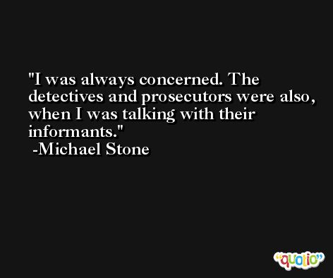 I was always concerned. The detectives and prosecutors were also, when I was talking with their informants. -Michael Stone