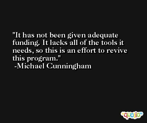 It has not been given adequate funding. It lacks all of the tools it needs, so this is an effort to revive this program. -Michael Cunningham