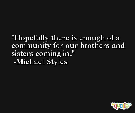 Hopefully there is enough of a community for our brothers and sisters coming in. -Michael Styles