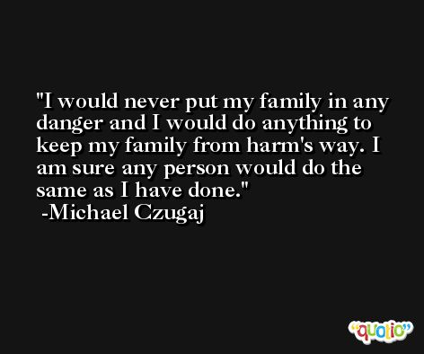 I would never put my family in any danger and I would do anything to keep my family from harm's way. I am sure any person would do the same as I have done. -Michael Czugaj