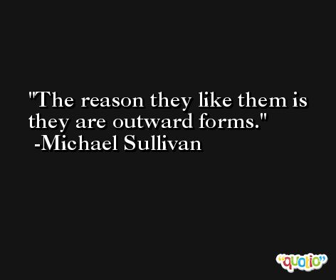 The reason they like them is they are outward forms. -Michael Sullivan