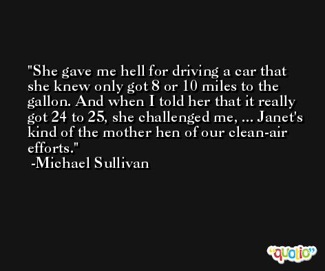 She gave me hell for driving a car that she knew only got 8 or 10 miles to the gallon. And when I told her that it really got 24 to 25, she challenged me, ... Janet's kind of the mother hen of our clean-air efforts. -Michael Sullivan
