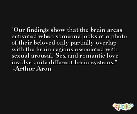 Our findings show that the brain areas activated when someone looks at a photo of their beloved only partially overlap with the brain regions associated with sexual arousal. Sex and romantic love involve quite different brain systems. -Arthur Aron