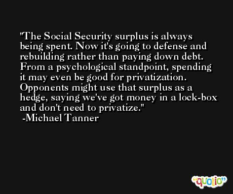 The Social Security surplus is always being spent. Now it's going to defense and rebuilding rather than paying down debt. From a psychological standpoint, spending it may even be good for privatization. Opponents might use that surplus as a hedge, saying we've got money in a lock-box and don't need to privatize. -Michael Tanner