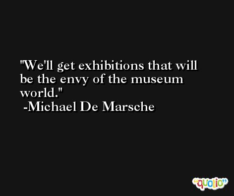 We'll get exhibitions that will be the envy of the museum world. -Michael De Marsche