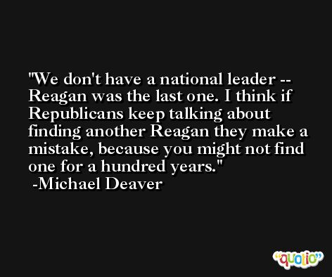 We don't have a national leader -- Reagan was the last one. I think if Republicans keep talking about finding another Reagan they make a mistake, because you might not find one for a hundred years. -Michael Deaver