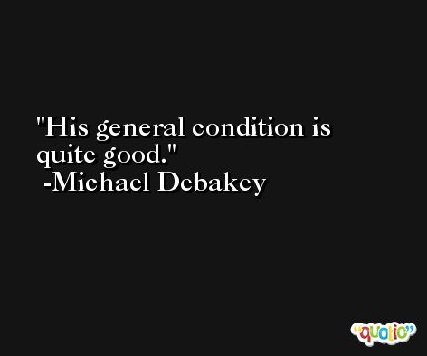 His general condition is quite good. -Michael Debakey