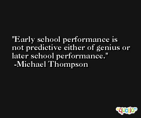 Early school performance is not predictive either of genius or later school performance. -Michael Thompson