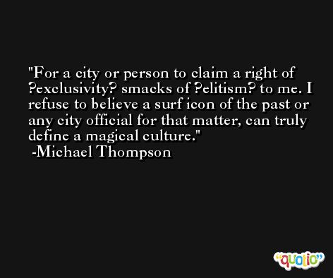 For a city or person to claim a right of ?exclusivity? smacks of ?elitism? to me. I refuse to believe a surf icon of the past or any city official for that matter, can truly define a magical culture. -Michael Thompson