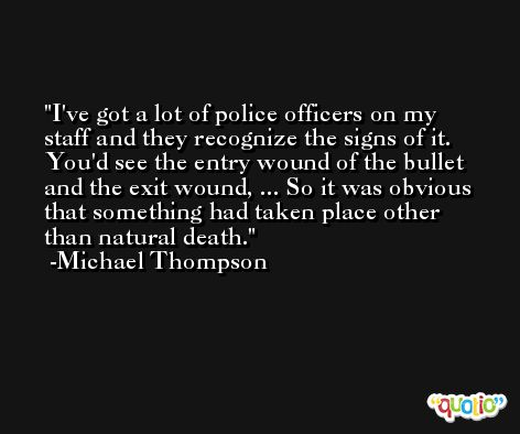 I've got a lot of police officers on my staff and they recognize the signs of it. You'd see the entry wound of the bullet and the exit wound, ... So it was obvious that something had taken place other than natural death. -Michael Thompson