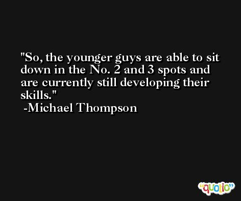 So, the younger guys are able to sit down in the No. 2 and 3 spots and are currently still developing their skills. -Michael Thompson