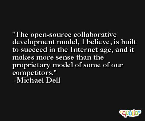 The open-source collaborative development model, I believe, is built to succeed in the Internet age, and it makes more sense than the proprietary model of some of our competitors. -Michael Dell