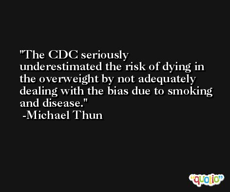 The CDC seriously underestimated the risk of dying in the overweight by not adequately dealing with the bias due to smoking and disease. -Michael Thun