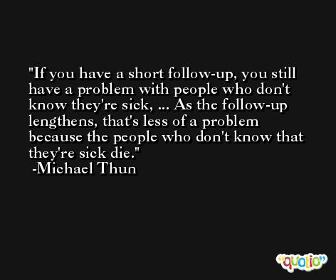 If you have a short follow-up, you still have a problem with people who don't know they're sick, ... As the follow-up lengthens, that's less of a problem because the people who don't know that they're sick die. -Michael Thun