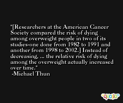 [Researchers at the American Cancer Society compared the risk of dying among overweight people in two of its studies-one done from 1982 to 1991 and another from 1998 to 2002.] Instead of decreasing, ... the relative risk of dying among the overweight actually increased over time. -Michael Thun