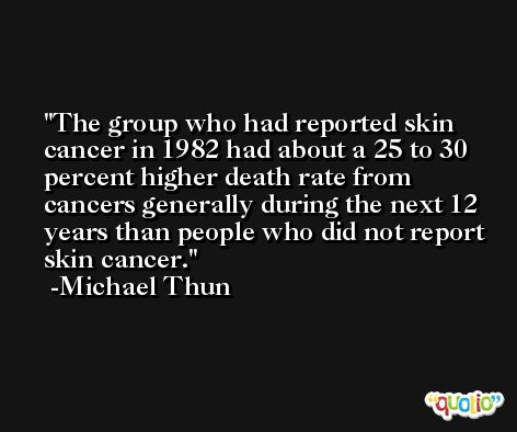 The group who had reported skin cancer in 1982 had about a 25 to 30 percent higher death rate from cancers generally during the next 12 years than people who did not report skin cancer. -Michael Thun