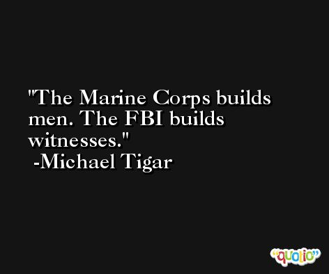 The Marine Corps builds men. The FBI builds witnesses. -Michael Tigar
