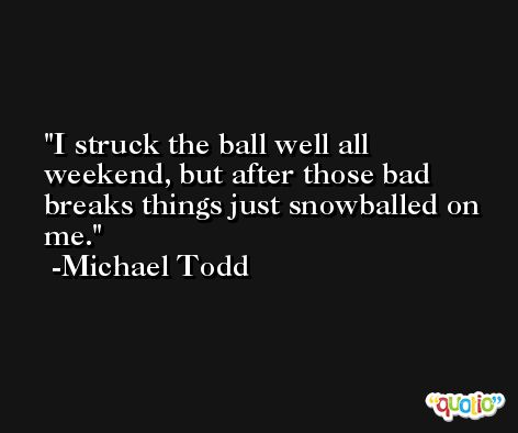 I struck the ball well all weekend, but after those bad breaks things just snowballed on me. -Michael Todd