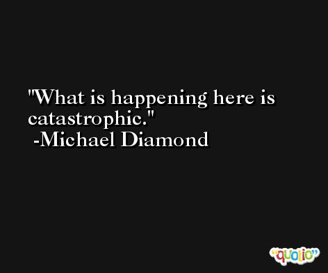 What is happening here is catastrophic. -Michael Diamond