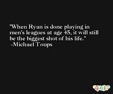 When Ryan is done playing in men's leagues at age 45, it will still be the biggest shot of his life. -Michael Toups