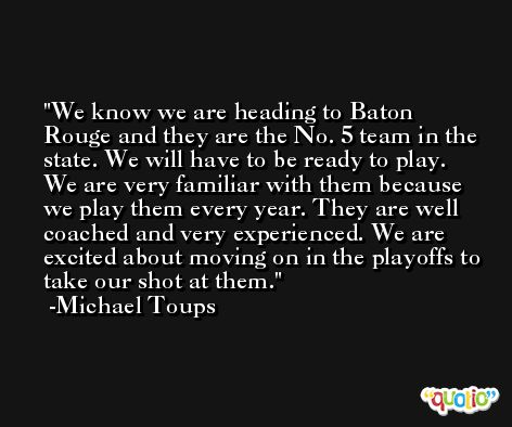 We know we are heading to Baton Rouge and they are the No. 5 team in the state. We will have to be ready to play. We are very familiar with them because we play them every year. They are well coached and very experienced. We are excited about moving on in the playoffs to take our shot at them. -Michael Toups