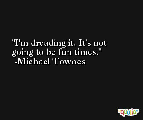 I'm dreading it. It's not going to be fun times. -Michael Townes