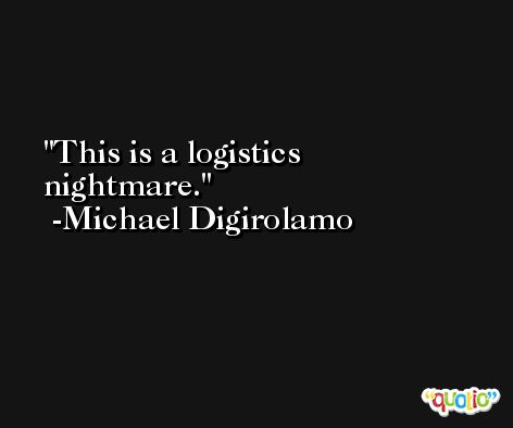 This is a logistics nightmare. -Michael Digirolamo