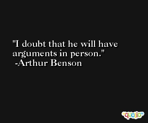 I doubt that he will have arguments in person. -Arthur Benson