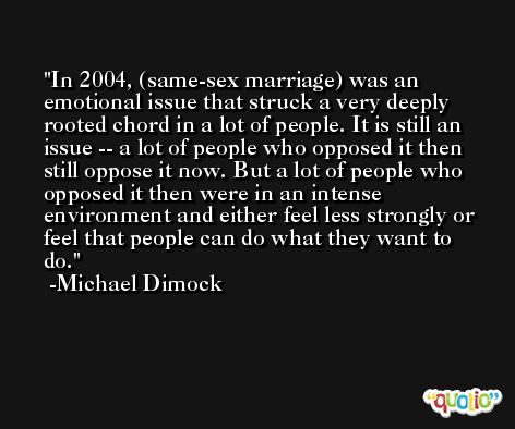 In 2004, (same-sex marriage) was an emotional issue that struck a very deeply rooted chord in a lot of people. It is still an issue -- a lot of people who opposed it then still oppose it now. But a lot of people who opposed it then were in an intense environment and either feel less strongly or feel that people can do what they want to do. -Michael Dimock