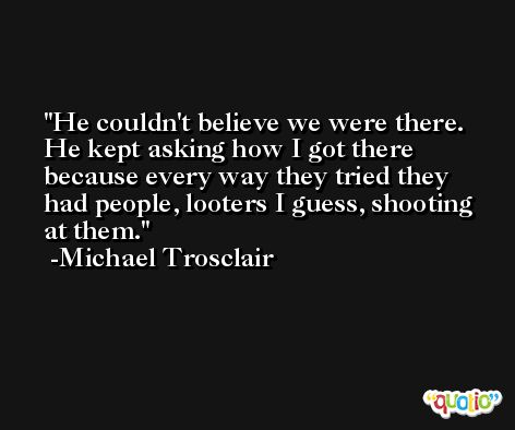 He couldn't believe we were there. He kept asking how I got there because every way they tried they had people, looters I guess, shooting at them. -Michael Trosclair