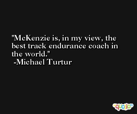 McKenzie is, in my view, the best track endurance coach in the world. -Michael Turtur