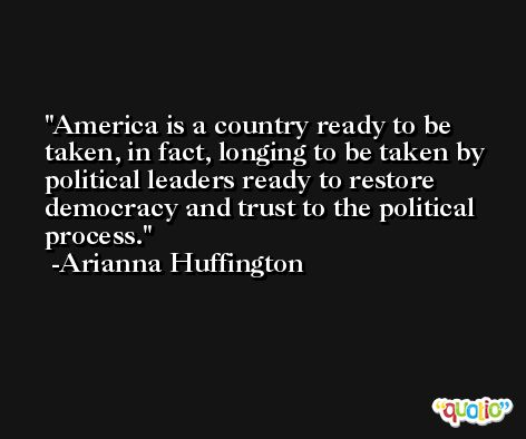 America is a country ready to be taken, in fact, longing to be taken by political leaders ready to restore democracy and trust to the political process. -Arianna Huffington